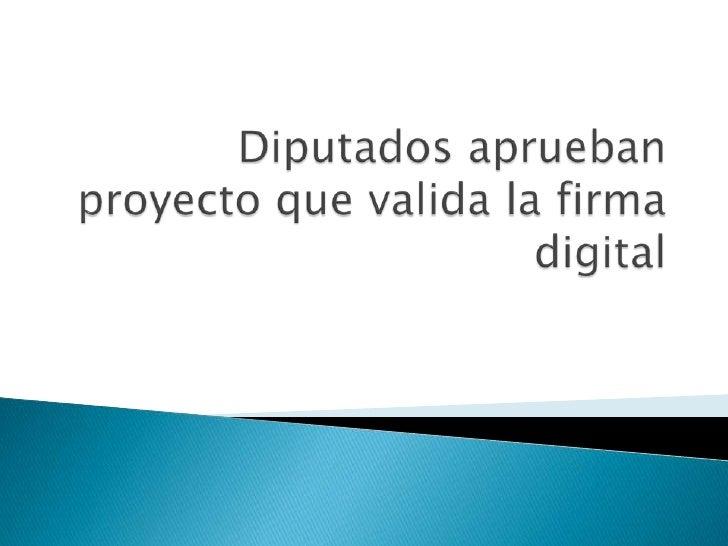 Diputados aprueban proyecto que valida la firma digital<br />
