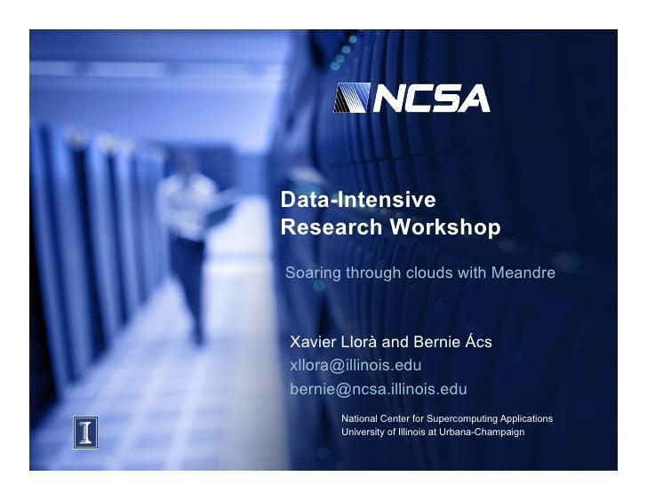 Data-Intensive Research Workshop Soaring through clouds with Meandre    Xavier Llorà and Bernie Ács xllora@illinois.edu be...