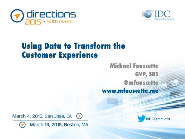 #IDCDirections Using Data to Transform the Customer Experience Michael Fauscette GVP, SBS @mfauscette www.mfauscette.me