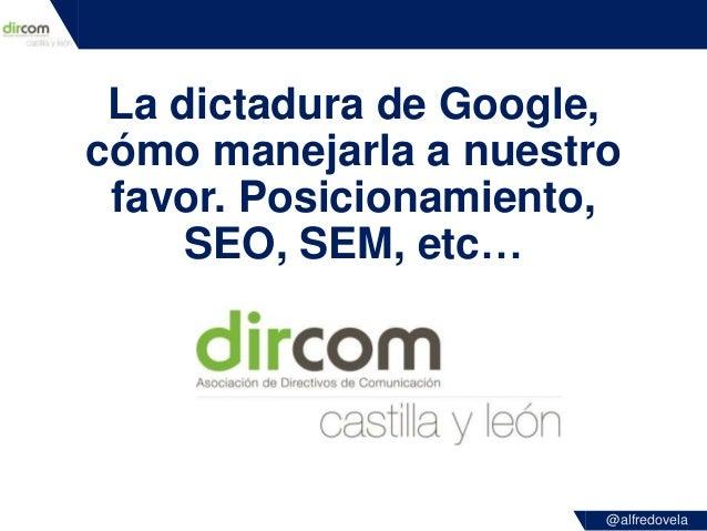 @alfredovela La dictadura de Google, cómo manejarla a nuestro favor. Posicionamiento, SEO, SEM, etc…
