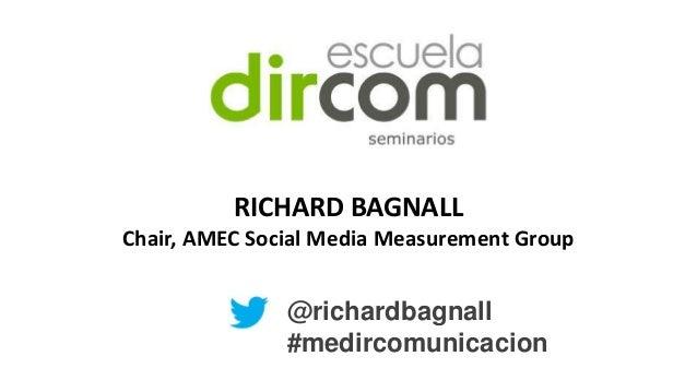 RICHARD BAGNALL Chair, AMEC Social Media Measurement Group  @richardbagnall #medircomunicacion