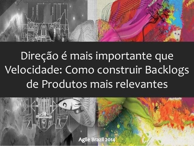 Direção é mais importante que  Velocidade: Como construir Backlogs  de Produtos mais relevantes