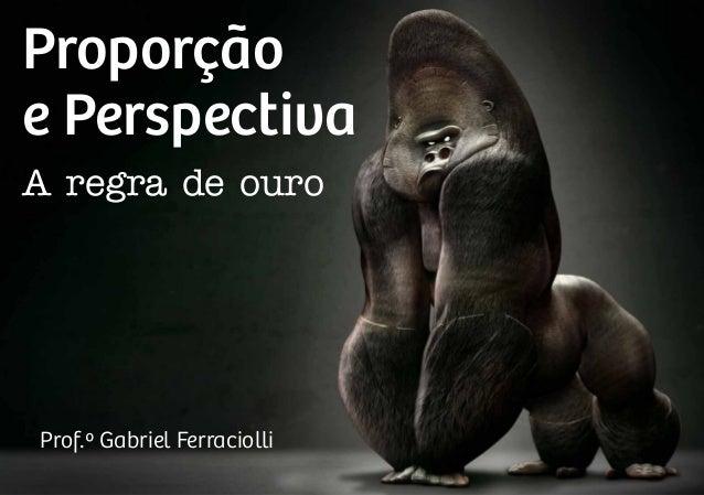 Proporção e Perspectiva A regra de ouro Prof.º Gabriel Ferraciolli