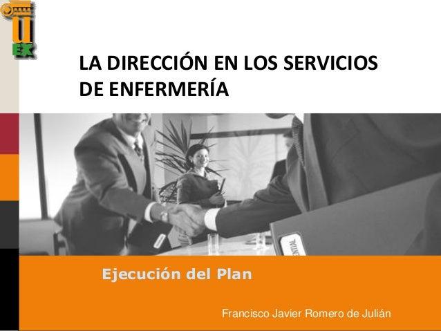 LA DIRECCIÓN EN LOS SERVICIOS DE ENFERMERÍA Ejecución del Plan Francisco Javier Romero de Julián