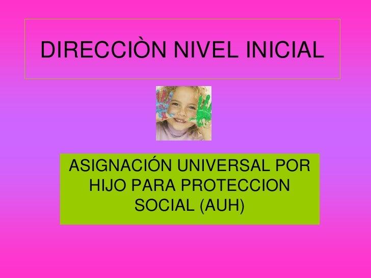 DIRECCIÒN NIVEL INICIAL       ASIGNACIÓN UNIVERSAL POR     HIJO PARA PROTECCION          SOCIAL (AUH)