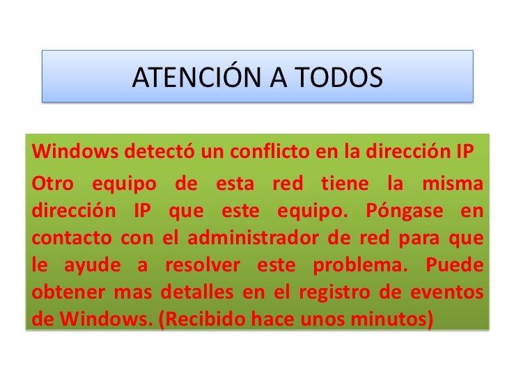 ATENCIÓN A TODOSWindows detectó un conflicto en la dirección IPOtro equipo de esta red tiene la mismadirección IP que este...