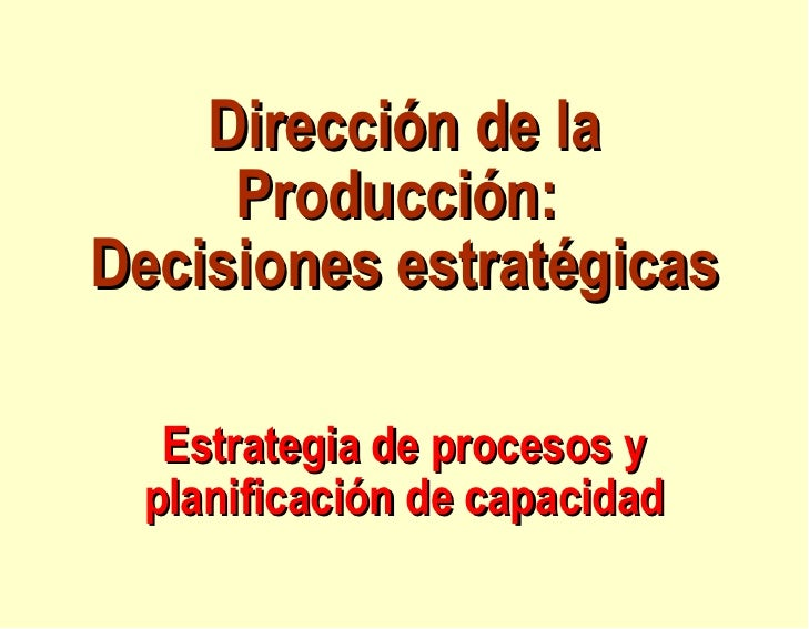 Dirección de la Producción:  Decisiones estratégicas   Estrategia de procesos y planificación de capacidad