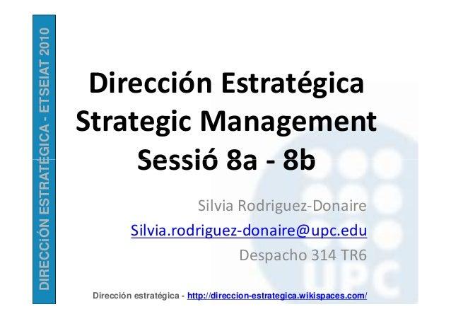 DIRECCiÓNESTRATÉGICA-ETSEIAT2010 Dirección Estratégica Strategic Management Sessió 8a - 8b DIRECCiÓNESTRATÉGICA Dirección ...