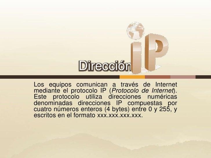 Dirección<br />Los equiposcomunican a través de Internet mediante el protocoloIP(Protocolo de Internet). Este protocolo...