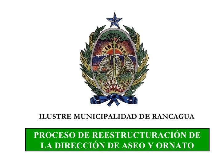 PROCESO DE REESTRUCTURACIÓN DE LA DIRECCIÓN DE ASEO Y ORNATO ILUSTRE MUNICIPALIDAD DE RANCAGUA