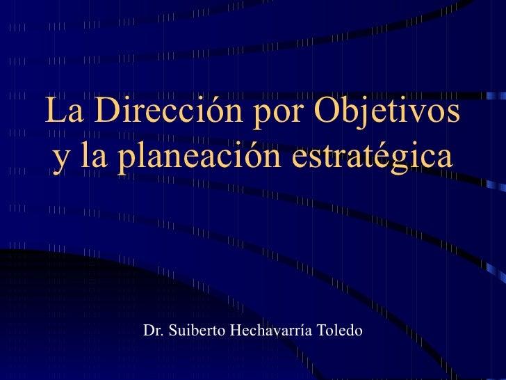 La Dirección por Objetivos y la planeación estratégica Dr. Suiberto Hechavarría Toledo