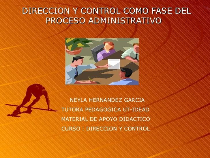 DIRECCION Y CONTROL COMO FASE DEL PROCESO ADMINISTRATIVO  NEYLA HERNANDEZ GARCIA TUTORA PEDAGOGICA UT-IDEAD  MATERIAL DE A...