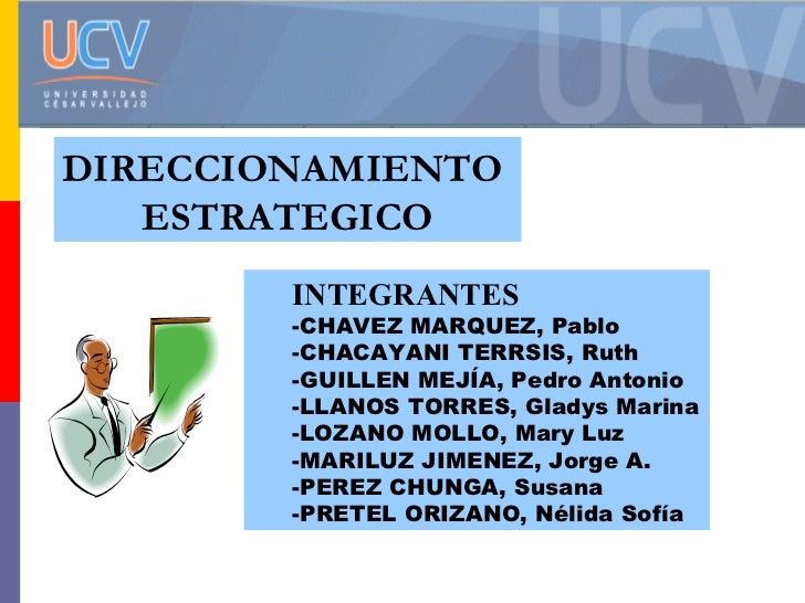 DIRECCIONAMIENTO  ESTRATEGICO <ul><ul><li>INTEGRANTES </li></ul></ul><ul><ul><li>CHAVEZ MARQUEZ, Pablo  </li></ul></ul><ul...