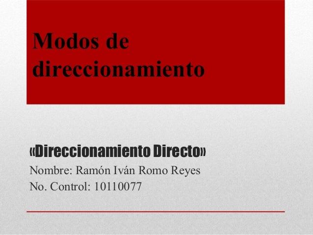 Modos dedireccionamiento«Direccionamiento Directo»Nombre: Ramón Iván Romo ReyesNo. Control: 10110077