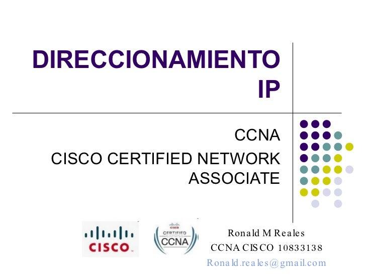 DIRECCIONAMIENTO IP CCNA CISCO CERTIFIED NETWORK ASSOCIATE Ronald M Reales CCNA CISCO 10833138 [email_address]