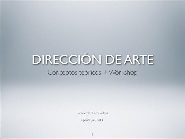 Facilitador: Dan Castelo Update: Jun 2013. 1 DIRECCIÓN DE ARTE Conceptos teóricos + Workshop
