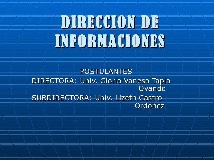 DIRECCION DE INFORMACIONES POSTULANTES DIRECTORA: Univ. Gloria Vanesa Tapia  Ovando SUBDIRECTORA: Univ. Lizeth Castro    O...