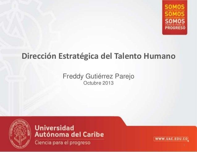 Dirección Estratégica del Talento Humano Freddy Gutiérrez Parejo Octubre 2013  1