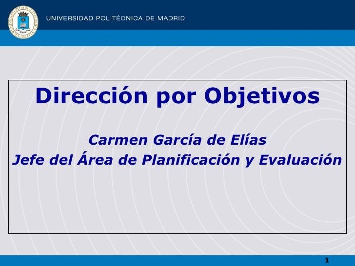 <ul><li>Dirección por Objetivos </li></ul><ul><li>Carmen García de Elías </li></ul><ul><li>Jefe del Área de Planificación ...