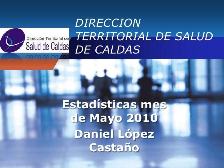 DIRECCION TERRITORIAL DE SALUD DE CALDAS<br />Estadísticas mes de Mayo 2010<br />Daniel López Castaño<br />