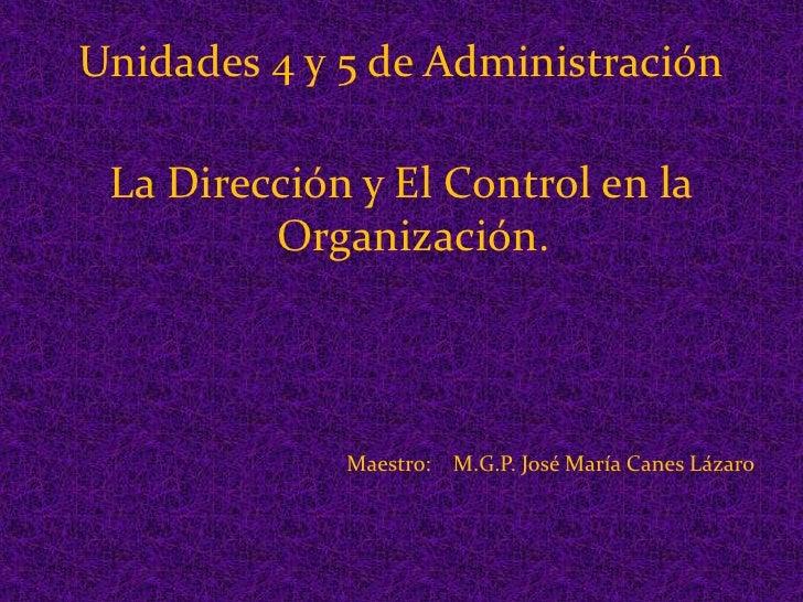 Unidades 4 y 5 de Administración<br />La Dirección y El Control en la Organización.<br />Maestro:    M.G.P. José María Can...