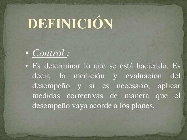 DEFINICIÓN • Control : • Es determinar lo que se está haciendo. Es decir, la medición y evaluacion del desempeño y si es n...