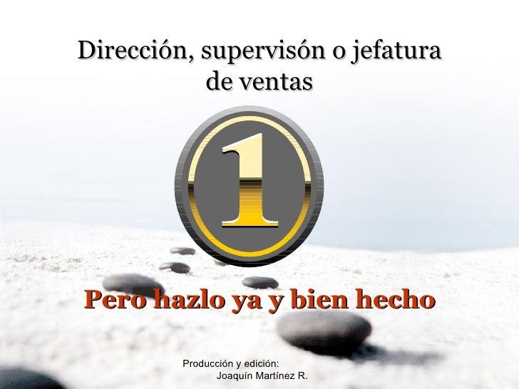 Producción y edición:  Joaquín Martínez R. Dirección, supervisón o jefatura de ventas Pero hazlo ya y bien hecho