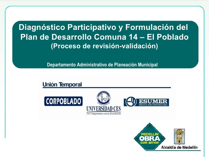 Proceso democrático de transformación social Diagnóstico Participativo y Formulación del  Plan de Desarrollo Comuna 14 – E...