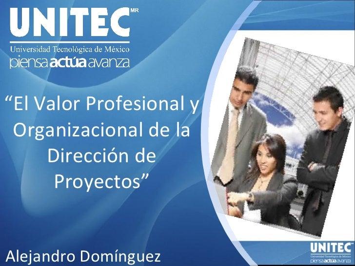 """"""" El Valor Profesional y Organizacional de la Dirección de Proyectos"""" Alejandro Domínguez"""