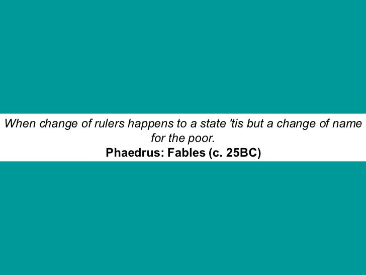 When change of rulers happens to a state 'tis but a change of name for the poor. Phaedrus: Fables (c. 25BC)