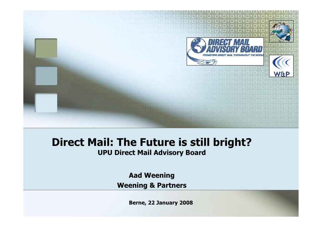 Direct Mail: The Future is still bright?          UPU Direct Mail Advisory Board                   Aad Weening            ...