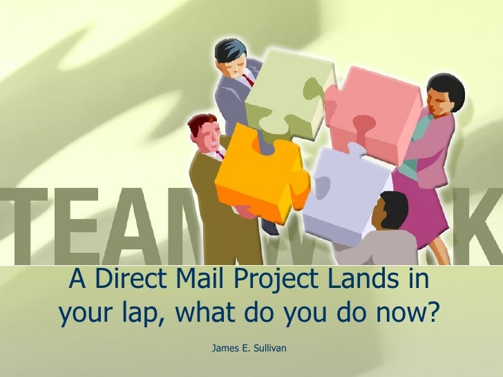 A Direct Mail Project Lands in your lap, what do you do now? James E. Sullivan
