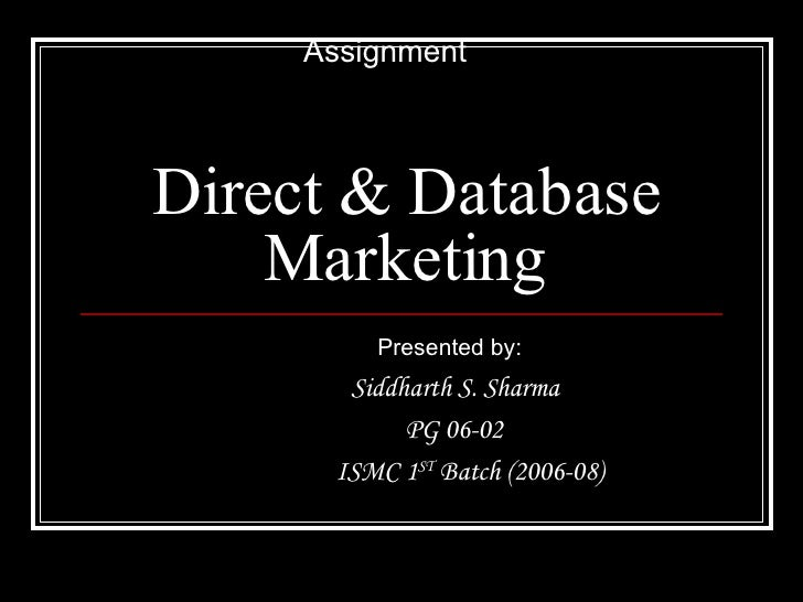 Direct & Database Marketing Presented by: Siddharth S. Sharma PG 06-02 ISMC 1 ST  Batch (2006-08) Assignment