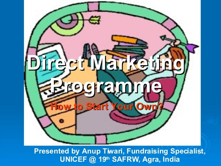 Direct Marketing Programme How to Start Your Own? Presented by Anup Tiwari, Fundraising Specialist, UNICEF @ 19 th  SAFRW,...