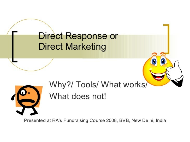 Direct Response or  Direct Marketing Why?/ Tools/ What works/  What does not! Presented at RA's Fundraising Course 2008, B...