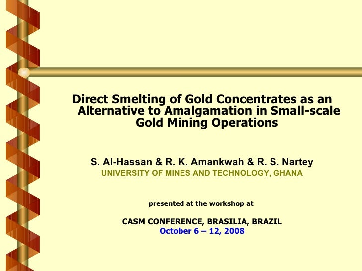 <ul><li>Direct Smelting of Gold Concentrates as an Alternative to Amalgamation in Small-scale Gold Mining Operations   </l...