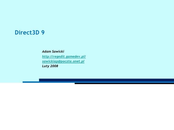 Direct3D 9<br />Adam Sawicki<br />http://regedit.gamedev.pl/<br />sawickiap@poczta.onet.pl<br />Luty 2008<br />