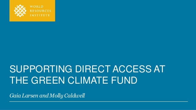 SUPPORTING DIRECT ACCESS AT THE GREEN CLIMATE FUND Gaia Larsen and Molly Caldwell