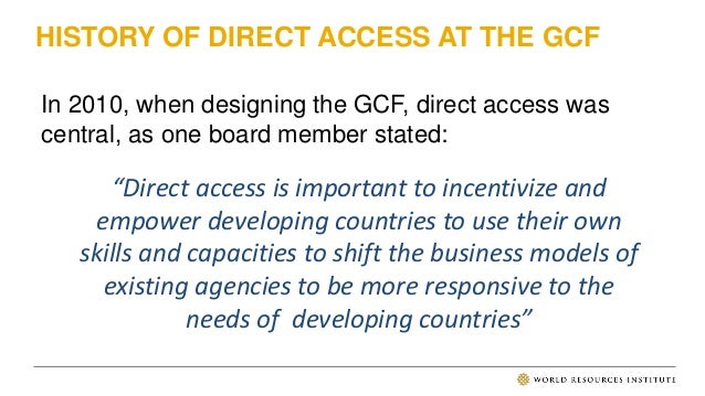 HISTORY OF DIRECT ACCESS AT THE GCF In 2010, when designing the GCF, direct access was central, as one board member stated...
