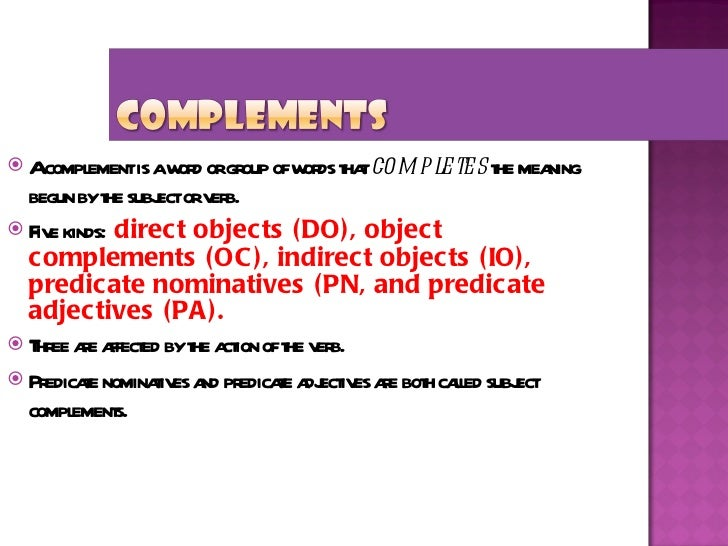 <ul><li>A complement is a word or group of words that  completes  the meaning begun by the subject or verb. </li></ul><ul>...