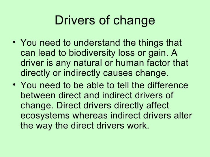 Drivers of change <ul><li>You need to understand the things that can lead to biodiversity loss or gain. A driver is any na...