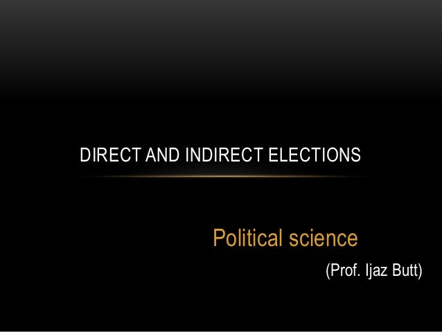 DIRECT AND INDIRECT ELECTIONS             Political science                          (Prof. Ijaz Butt)