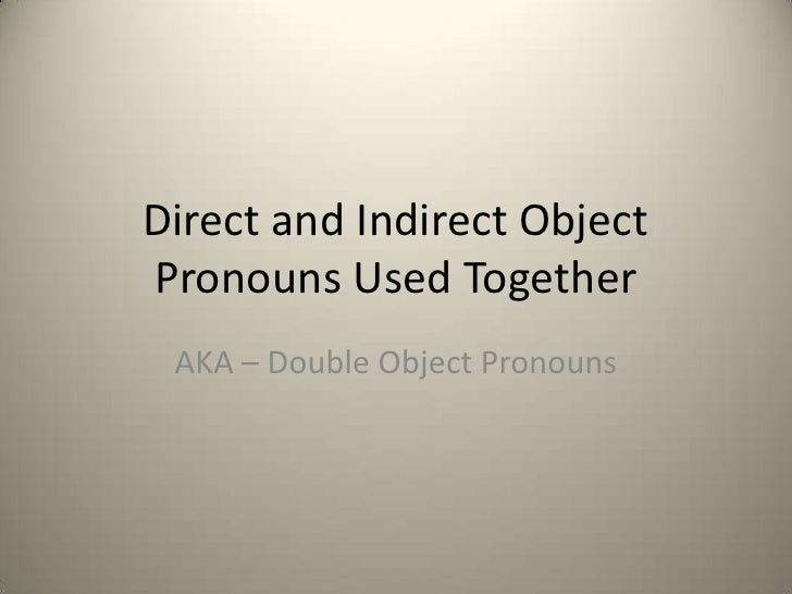 Direct and Indirect ObjectPronouns Used Together AKA – Double Object Pronouns