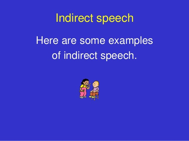 Indirect speechHere are some examples   of indirect speech.