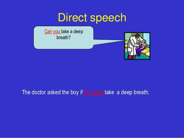 Direct speech         Can you take a deep               breath?The doctor asked the boy if he could take a deep breath.