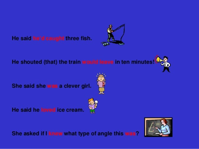 He said he'd caught three fish.Не shouted (that) the train would leave in ten minutes!She said she was a clever girl.He sa...