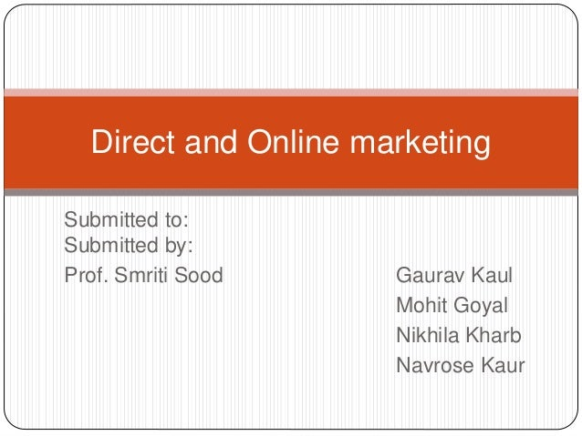 Submitted to: Submitted by: Prof. Smriti Sood Gaurav Kaul Mohit Goyal Nikhila Kharb Navrose Kaur Direct and Online marketi...