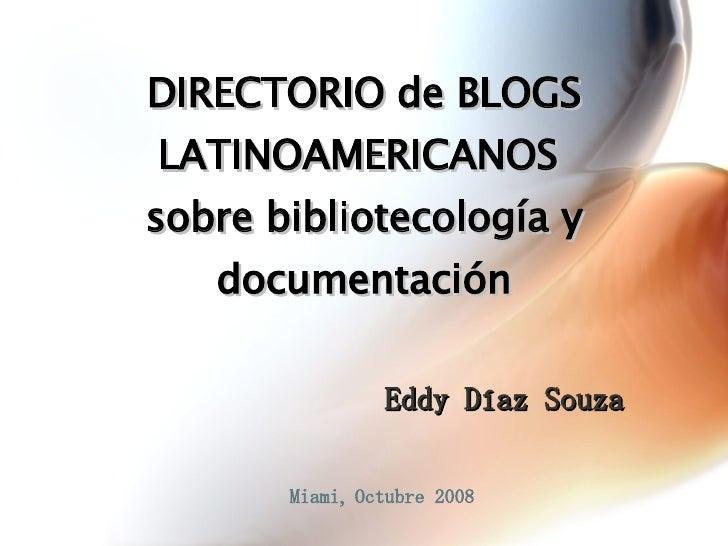 Eddy Díaz Souza Miami, Octubre 2008 DIRECTORIO de BLOGS LATINOAMERICANOS  sobre bibliotecología y documentación
