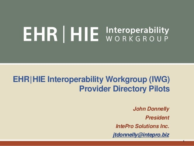 1 EHR|HIE Interoperability Workgroup (IWG) Provider Directory Pilots John Donnelly President IntePro Solutions Inc. jtdonn...