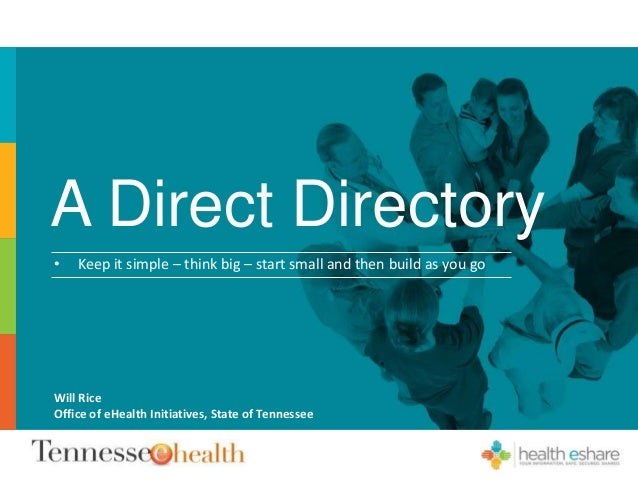 A Direct Directory • Keep it simple – think big – start small and then build as you go Will Rice Office of eHealth Initiat...